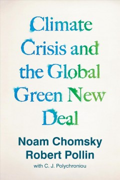 The climate crisis and the global green new deal : the political economy of saving the planet / Noam Chomsky and Robert Pollin with Chronis Polychroniou.