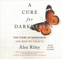 A cure for darkness : the story of depression and how we treat it / Alex Riley.
