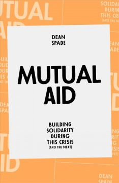 Mutual aid : building solidarity during this crisis (and the next) / Dean Spade.