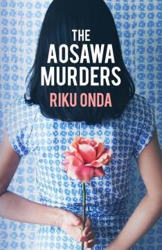 The Aosawa murders / Riku Onda ; translated from the Japanese by Alison Watts.