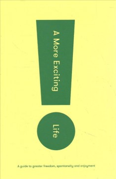 A more exciting life / a guide to greater freedom, spontaneity and enjoyment.