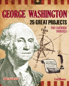 George Washington : 25 great projects you can build yourself / Carla Mooney ; illustrated by Samuel Carbaugh.