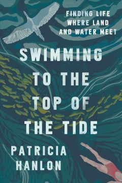 Swimming to the top of the tide : finding life where land and water meet / Patricia Hanlon.