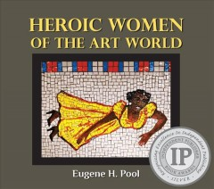 Heroic women of the art world : risking it all for art / Eugene H. Pool.