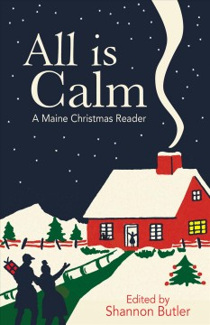 All is calm : a Maine Christmas reader / edited by Shannon Butler.