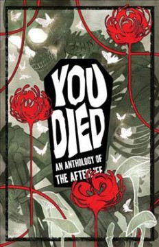 You died : an anthology of the afterlife / publisher, C. Spike Trotman ; editors, Andrea Purcell & Kel McDonald ; cover artist, Nick Robles ; art director & cover design, Matt Sheridan ; proofreader, Abby Lehrke ; [foreword by Caitlin Doughty].