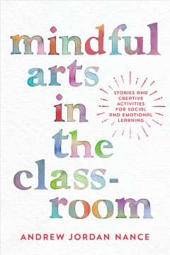 Mindful arts in the classroom : stories and creative activities for social and emotional learning / Andrew Jordan Nance.