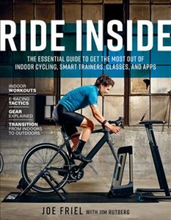 Ride inside : the essential guide to get the most out of indoor cycling, smart trainers, classes, and apps / Joe Friel with Jim Rutberg.