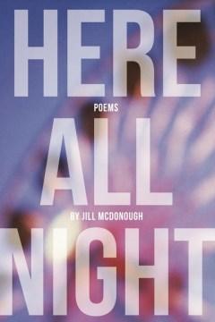 Here all night / by Jill McDonough.