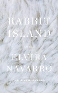 Rabbit island : stories / Elvira Navarro ; translated from the Spanish by Christina MacSweeney.