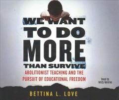 We want to do more than survive : abolitionist teaching and the pursuit of educational freedom / Bettina L. Love.