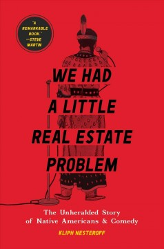 We had a little real estate problem : the unheralded story of Native Americans in comedy / Kliph Nesteroff.