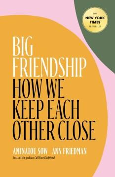 Big friendship : how we keep each other close / Aminatou Sow, Ann Friedman.