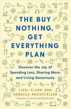 The buy nothing, get everything plan : discover the joy of spending less, sharing more, and living generously / Liesl Clark and Rebecca Rockefeller, founders of the Buy Nothing Project.