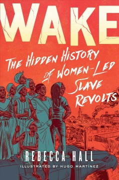 Wake : the hidden history of women-led slave revolts / Rebecca Hall ; illustrated by Hugo Martinez ; lettered by Sarula Bao.