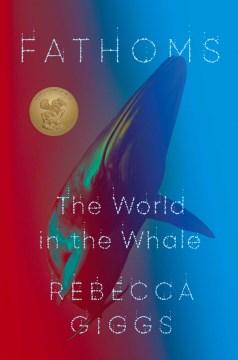 Fathoms : the world in the whale / Rebecca Giggs.