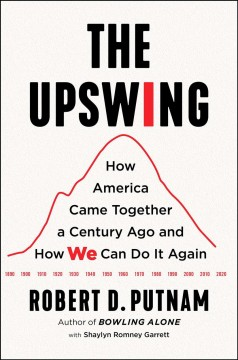 The upswing : how America came together a century ago and how we can do it again / Robert D. Putnam ; with Shaylyn Romney Garrett.