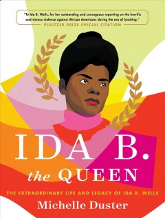 Ida B. the Queen : the extraordinary life and legacy of Ida B. Wells / Michelle Duster and Hannah Giorgis.