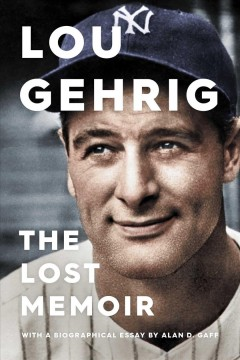 The lost memoir / Lou Gehrig, Alan D. Gaff.