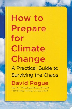 How to prepare for climate change : a practical guide to surviving the chaos / David Pogue.