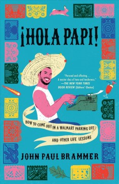 Hola Papi! : how to come out in a Walmart parking lot and other life lessons / John Paul Brammer.