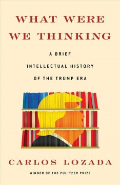 What were we thinking : a brief intellectual history of the Trump era / Carlos Lozada.