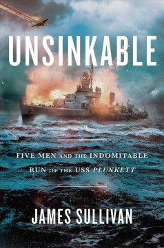Unsinkable : five men and the indomitable run of the USS Plunkett / James Sullivan.