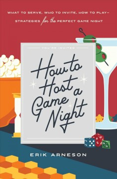 How to host a game night : what to serve, who to invite, how to play-strategies for the perfect game night / Erik Arneson.