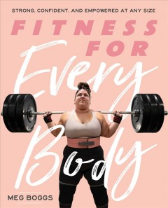 Fitness for every body : strong, confident, and empowered at any size / Meg Boggs ; illustrations by Stephanie Chinn Art.