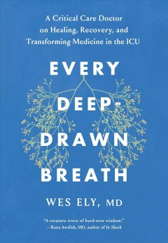 Every deep-drawn breath : a critical care doctor on healing, recovery, and transforming medicine in the ICU / Wes Ely.