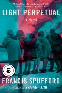 Light perpetual : a novel / Francis Spufford.