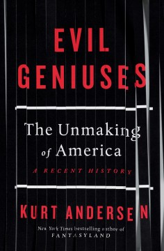 Evil geniuses : the unmaking of America : a recent history / Kurt Andersen.