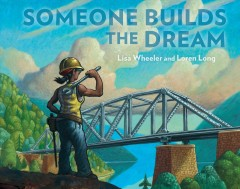 Someone builds the dream / written by Lisa Wheeler ; illustrated by Loren Long.