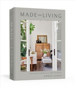 Made for living : collected interiors for all sorts of styles / Amber Lewis ; photographs by Tessa Neustadt.