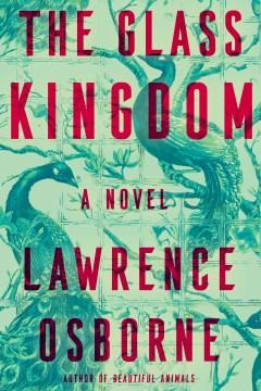 The glass kingdom : a novel / Lawrence Osborne.