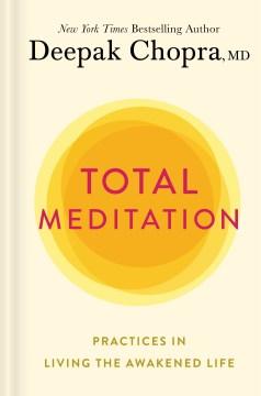 Total meditation : practices in living the awakened life / Deepak Chopra.