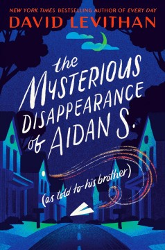 The mysterious disappearance of Aidan S. (as told to his brother)  / David Levithan.