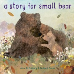 A story for Small Bear / written by Alice McGinty ; illustrated by Richard Jones.