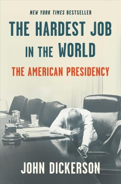 The hardest job in the world : the American presidency / John Dickerson.