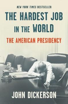 The hardest job in the world : the American presidency / John Dickerson.