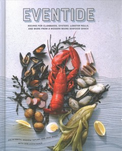 Eventide : recipes for clambakes, oysters, lobster rolls, and more from a modern Maine seafood shack / Arlin Smith, Andrew Taylor, and Mike Wiley with Sam Hiersteiner ; photographs by Zach Bowen ; illustrations by Aaron Staples.
