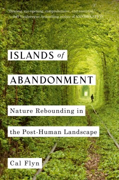 Islands of abandonment : nature rebounding in the post-human landscape / Cal Flyn.