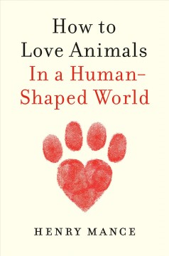 How to love animals : in a human-shaped world / Henry Mance.