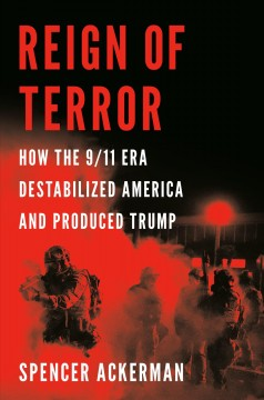 Reign of terror : how the 9/11 era destabilized America and produced Trump / Spencer Ackerman.