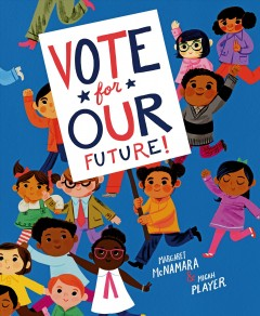 Vote for our future! / by Margaret McNamara ; illustrations by Micah Player.