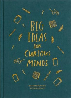 Big ideas for curious minds : an introduction to philosophy.