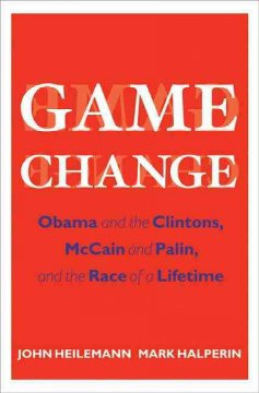 Game change : Obama and the Clintons, McCain and Palin, and the race of a lifetime
