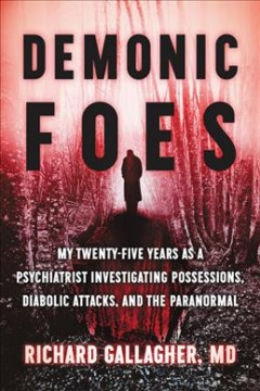 Demonic foes : my twenty-five years as a psychiatrist investigating possessions, diabolic attacks, and the paranormal