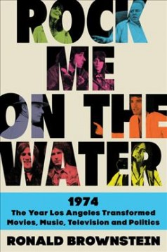 Rock me on the water : 1974 : the year Los Angeles transformed, movies, music, television, and politics