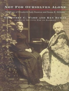 Not for ourselves alone :the story of Elizabeth Cady Stanton and Susan B. Anthony : an illustrated history